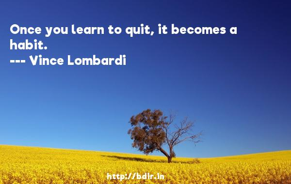 Once you learn to quit, it becomes a habit.  -   Vince Lombardi     Quotes