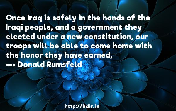 Once Iraq is safely in the hands of the Iraqi people, and a government they elected under a new constitution, our troops will be able to come home with the honor they have earned,  -   Donald Rumsfeld     Quotes