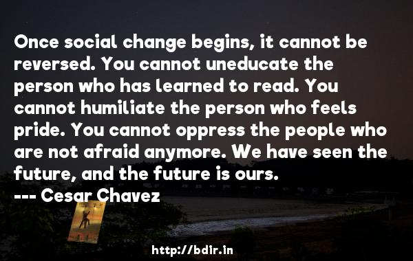 Once social change begins, it cannot be reversed. You cannot uneducate the person who has learned to read. You cannot humiliate the person who feels pride. You cannot oppress the people who are not afraid anymore. We have seen the future, and the future is ours.  -   Cesar Chavez     Quotes