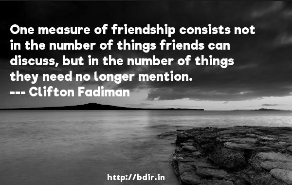 One measure of friendship consists not in the number of things friends can discuss, but in the number of things they need no longer mention.  -   Clifton Fadiman     Quotes