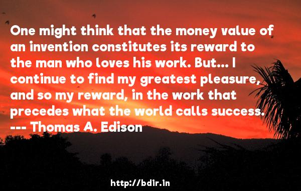 One might think that the money value of an invention constitutes its reward to the man who loves his work. But... I continue to find my greatest pleasure, and so my reward, in the work that precedes what the world calls success.  -   Thomas A. Edison     Quotes
