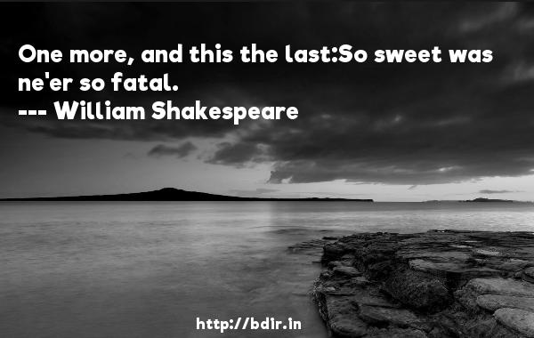 One more, and this the last:So sweet was ne'er so fatal.  -   William Shakespeare     Quotes