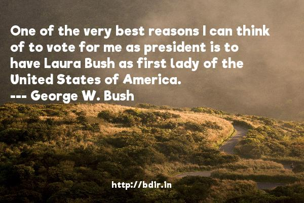 One of the very best reasons I can think of to vote for me as president is to have Laura Bush as first lady of the United States of America.  -   George W. Bush     Quotes