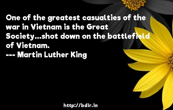 One of the greatest casualties of the war in Vietnam is the Great Society...shot down on the battlefield of Vietnam.  -   Martin Luther King     Quotes