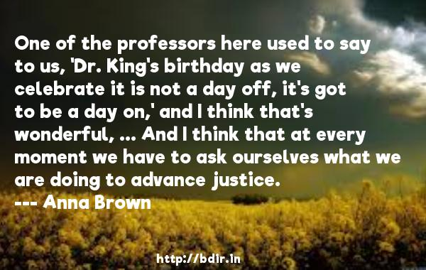 One of the professors here used to say to us, 'Dr. King's birthday as we celebrate it is not a day off, it's got to be a day on,' and I think that's wonderful, ... And I think that at every moment we have to ask ourselves what we are doing to advance justice.  -   Anna Brown     Quotes