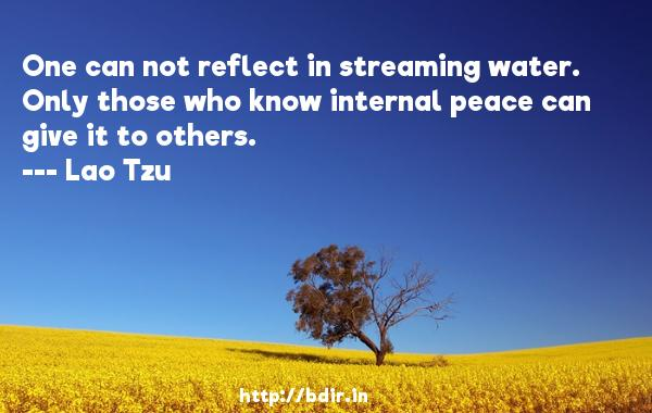 One can not reflect in streaming water. Only those who know internal peace can give it to others.  -   Lao Tzu     Quotes