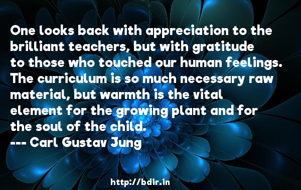 One looks back with appreciation to the brilliant teachers, but with gratitude to those who touched our human feelings. The curriculum is so much necessary raw material, but warmth is the vital element for the growing plant and for the soul of the child.  -   Carl Gustav Jung     Quotes