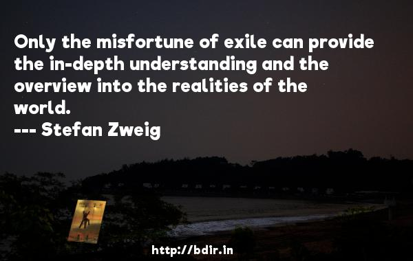 Only the misfortune of exile can provide the in-depth understanding and the overview into the realities of the world.  -   Stefan Zweig     Quotes