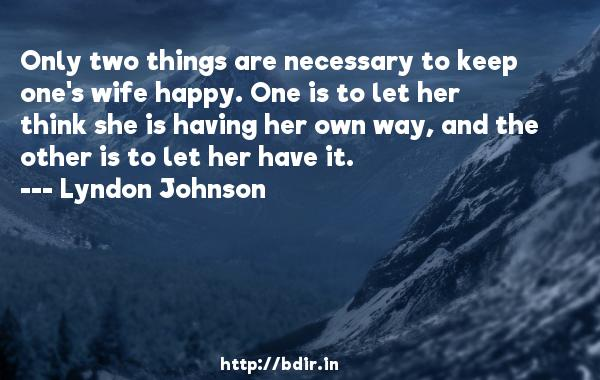 Only two things are necessary to keep one's wife happy. One is to let her think she is having her own way, and the other is to let her have it.  -   Lyndon Johnson     Quotes