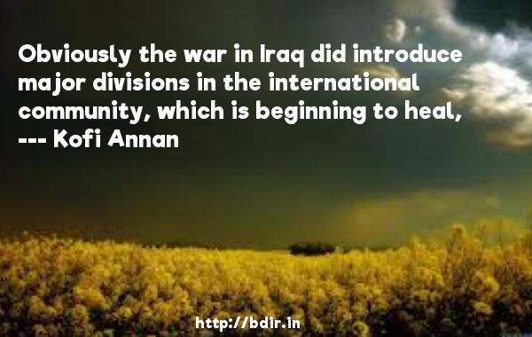 Obviously the war in Iraq did introduce major divisions in the international community, which is beginning to heal,  -   Kofi Annan     Quotes