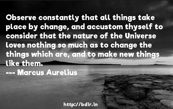 Observe constantly that all things take place by change, and accustom thyself to consider that the nature of the Universe loves nothing so much as to change the things which are, and to make new things like them.  -   Marcus Aurelius     Quotes