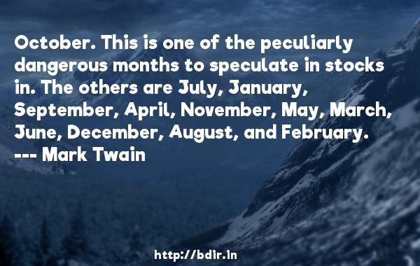 October. This is one of the peculiarly dangerous months to speculate in stocks in. The others are July, January, September, April, November, May, March, June, December, August, and February.  -   Mark Twain     Quotes