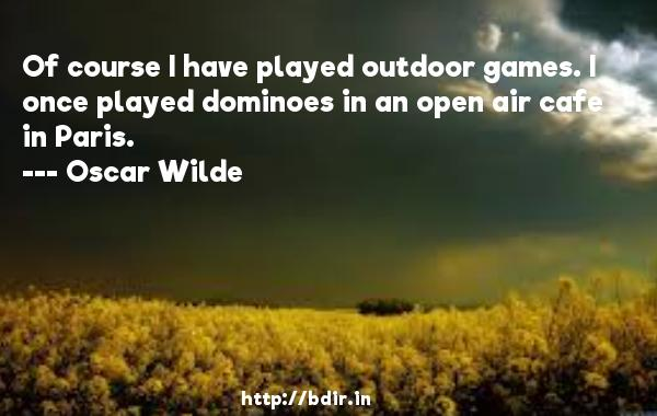 Of course I have played outdoor games. I once played dominoes in an open air cafe in Paris.  -   Oscar Wilde     Quotes