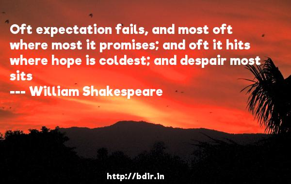 Oft expectation fails, and most oft where most it promises; and oft it hits where hope is coldest; and despair most sits  -   William Shakespeare     Quotes