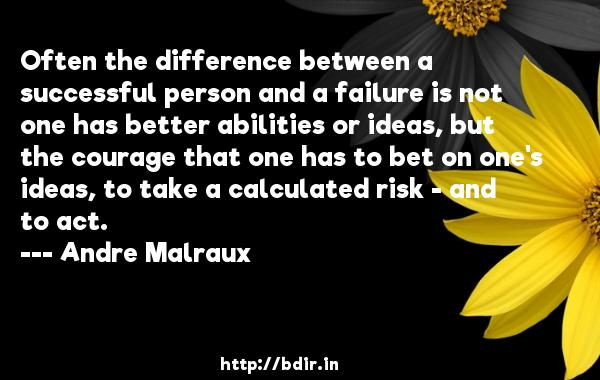 Often the difference between a successful person and a failure is not one has better abilities or ideas, but the courage that one has to bet on one's ideas, to take a calculated risk - and to act.  -   Andre Malraux     Quotes
