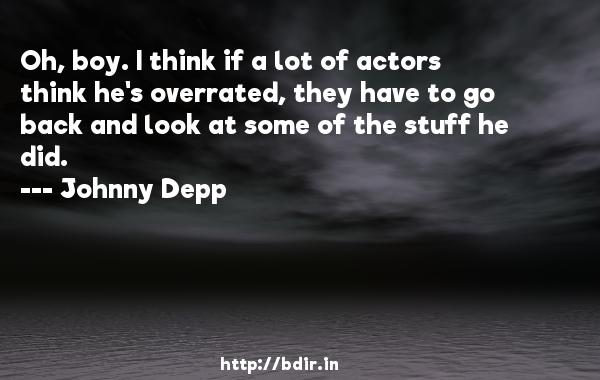 Oh, boy. I think if a lot of actors think he's overrated, they have to go back and look at some of the stuff he did.  -   Johnny Depp     Quotes