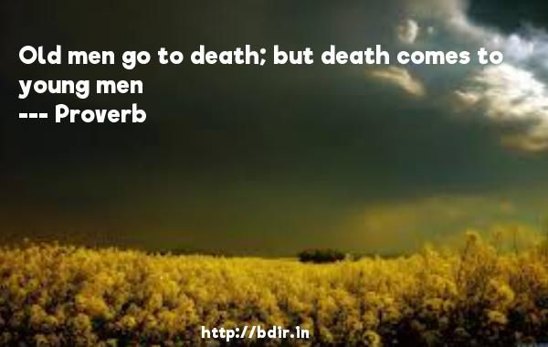 Old men go to death; but death comes to young men  -   Proverb      Quotes