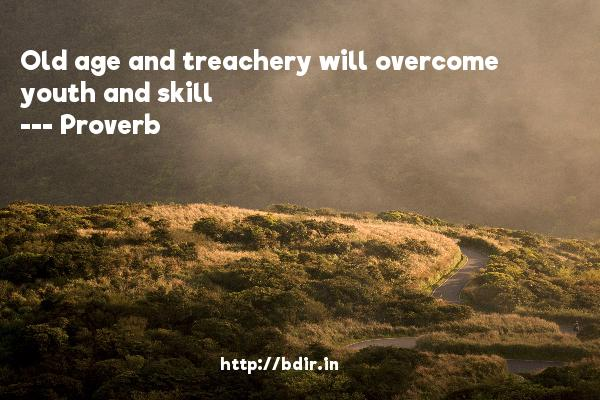 Old age and treachery will overcome youth and skill  -   Proverb      Quotes