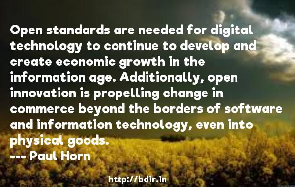 Open standards are needed for digital technology to continue to develop and create economic growth in the information age. Additionally, open innovation is propelling change in commerce beyond the borders of software and information technology, even into physical goods.  -   Paul Horn     Quotes