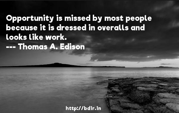 Opportunity is missed by most people because it is dressed in overalls and looks like work.  -   Thomas A. Edison     Quotes