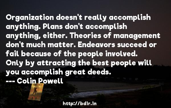 Organization doesn't really accomplish anything. Plans don't accomplish anything, either. Theories of management don't much matter. Endeavors succeed or fail because of the people involved. Only by attracting the best people will you accomplish great deeds.  -   Colin Powell     Quotes