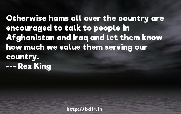 Otherwise hams all over the country are encouraged to talk to people in Afghanistan and Iraq and let them know how much we value them serving our country.  -   Rex King     Quotes