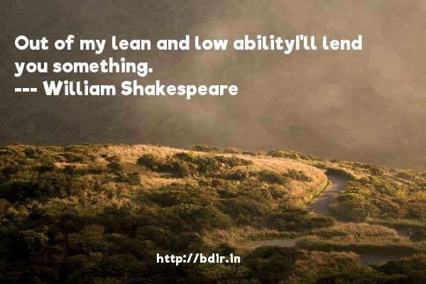 Out of my lean and low abilityI'll lend you something.  -   William Shakespeare     Quotes