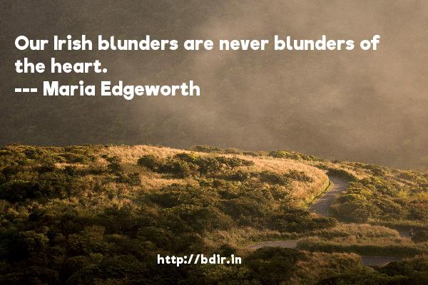 Our Irish blunders are never blunders of the heart.  -   Maria Edgeworth     Quotes