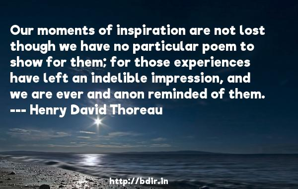 Our moments of inspiration are not lost though we have no particular poem to show for them; for those experiences have left an indelible impression, and we are ever and anon reminded of them.  -   Henry David Thoreau     Quotes