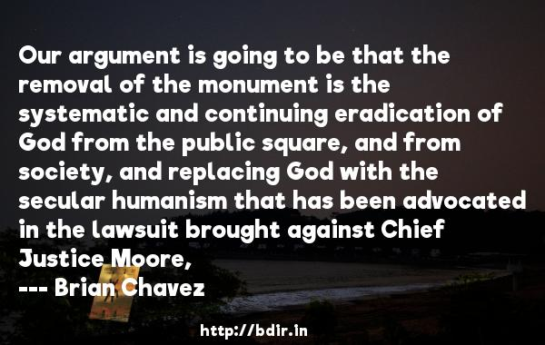 Our argument is going to be that the removal of the monument is the systematic and continuing eradication of God from the public square, and from society, and replacing God with the secular humanism that has been advocated in the lawsuit brought against Chief Justice Moore,  -   Brian Chavez     Quotes