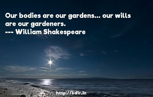 Our bodies are our gardens... our wills are our gardeners.  -   William Shakespeare     Quotes