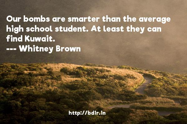 Our bombs are smarter than the average high school student. At least they can find Kuwait.  -   Whitney Brown     Quotes