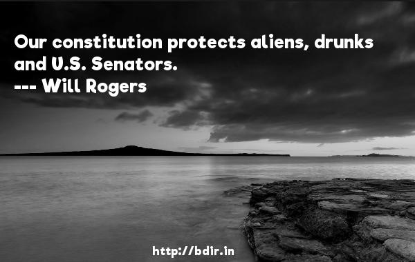 Our constitution protects aliens, drunks and U.S. Senators.  -   Will Rogers     Quotes