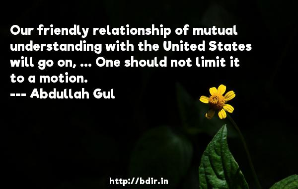 Our friendly relationship of mutual understanding with the United States will go on, ... One should not limit it to a motion.  -   Abdullah Gul     Quotes