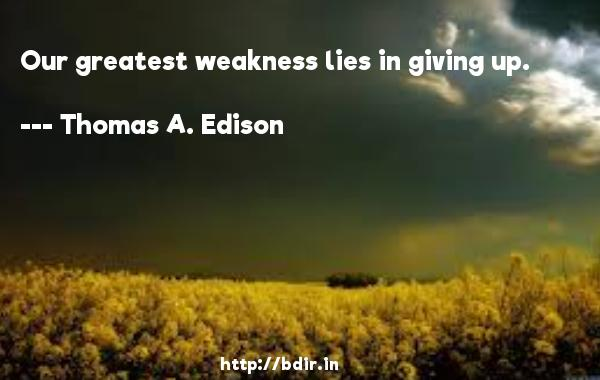 Our greatest weakness lies in giving up.  -   Thomas A. Edison     Quotes
