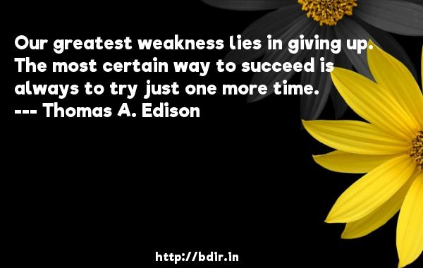 Our greatest weakness lies in giving up. The most certain way to succeed is always to try just one more time.  -   Thomas A. Edison     Quotes