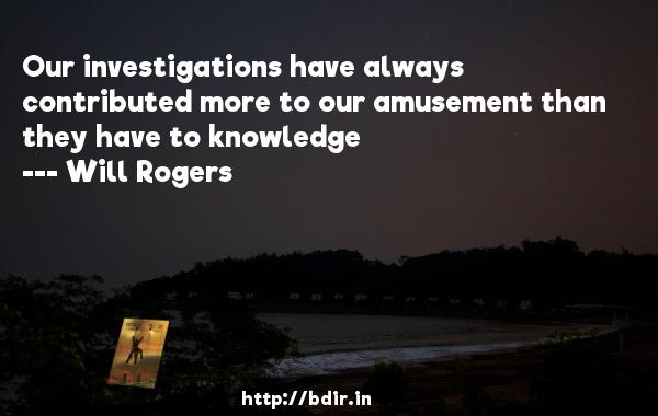 Our investigations have always contributed more to our amusement than they have to knowledge  -   Will Rogers     Quotes