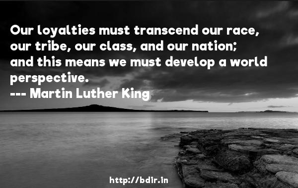 Our loyalties must transcend our race, our tribe, our class, and our nation; and this means we must develop a world perspective.  -   Martin Luther King     Quotes