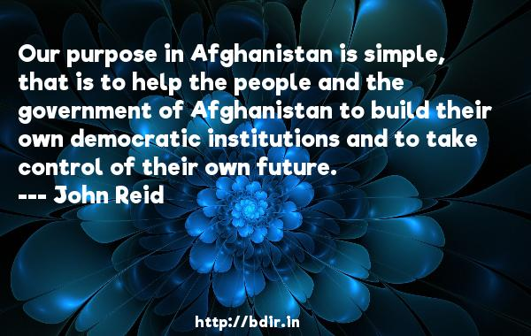 Our purpose in Afghanistan is simple, that is to help the people and the government of Afghanistan to build their own democratic institutions and to take control of their own future.  -   John Reid     Quotes