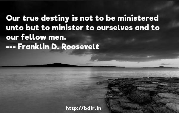 Our true destiny is not to be ministered unto but to minister to ourselves and to our fellow men.  -   Franklin D. Roosevelt     Quotes