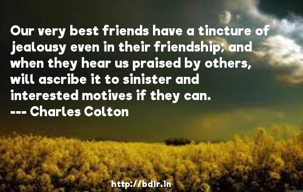 Our very best friends have a tincture of jealousy even in their friendship; and when they hear us praised by others, will ascribe it to sinister and interested motives if they can.  -   Charles Colton     Quotes