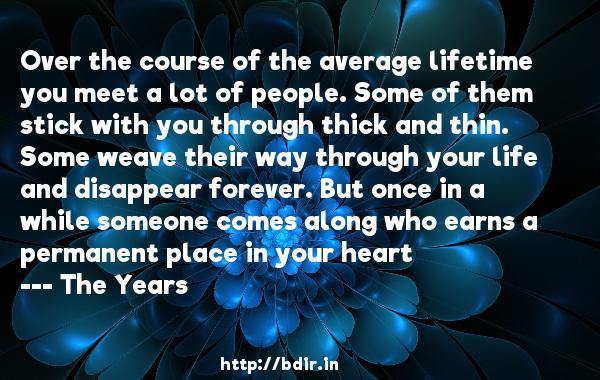 Over the course of the average lifetime you meet a lot of people. Some of them stick with you through thick and thin. Some weave their way through your life and disappear forever. But once in a while someone comes along who earns a permanent place in your heart  -   The Years     Quotes