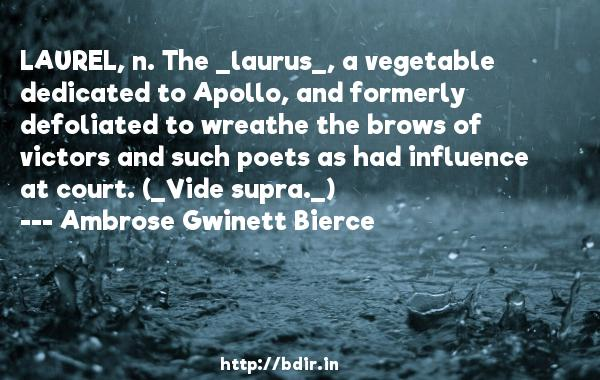 LAUREL, n. The _laurus_, a vegetable dedicated to Apollo, and formerly defoliated to wreathe the brows of victors and such poets as had influence at court. (_Vide supra._)  -   Ambrose Gwinett Bierce     Quotes