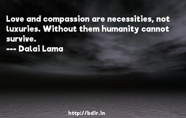 Love and compassion are necessities, not luxuries. Without them humanity cannot survive.  -   Dalai Lama     Quotes
