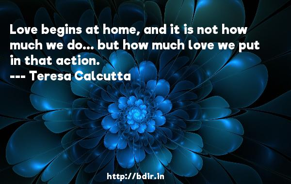 Love begins at home, and it is not how much we do... but how much love we put in that action.  -   Teresa Calcutta     Quotes