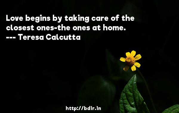 Love begins by taking care of the closest ones-the ones at home.  -   Teresa Calcutta     Quotes