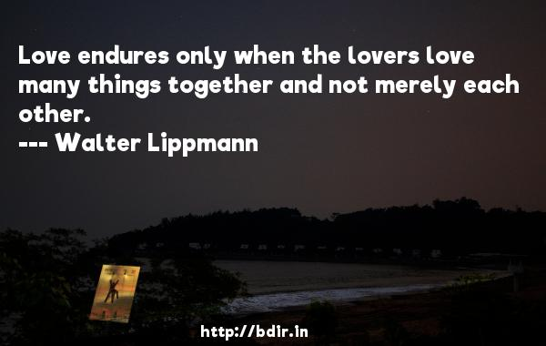 Love endures only when the lovers love many things together and not merely each other.  -   Walter Lippmann     Quotes