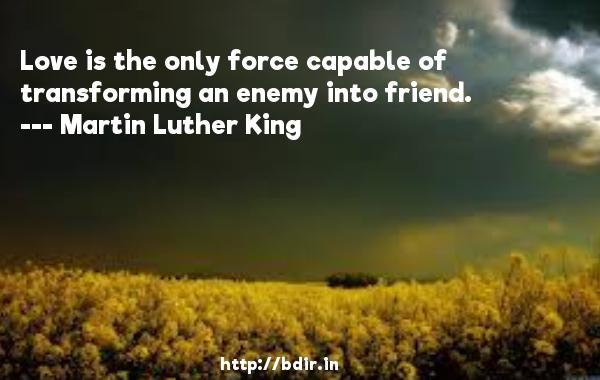 Love is the only force capable of transforming an enemy into friend.  -   Martin Luther King     Quotes