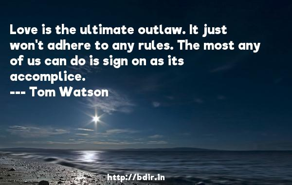 Love is the ultimate outlaw. It just won't adhere to any rules. The most any of us can do is sign on as its accomplice.  -   Tom Watson     Quotes