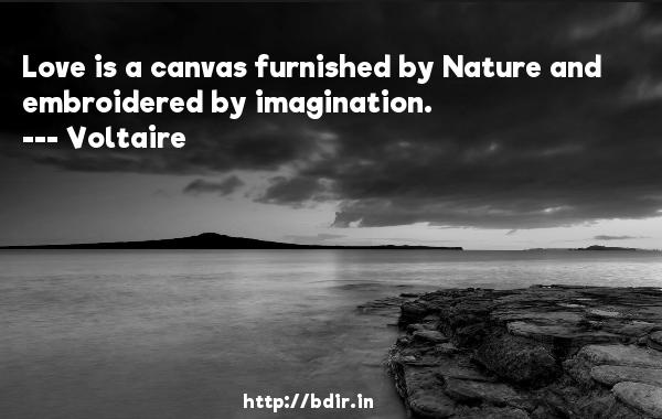 Love is a canvas furnished by Nature and embroidered by imagination.  -    Voltaire     Quotes